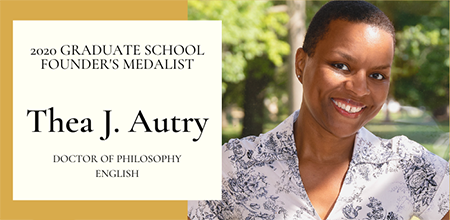 graphic showing photo of Thea Autry outside with trees in background and the following text: 2020 Graduate School Founder's Medalist Thea J. Autry Doctor of Philosophy English