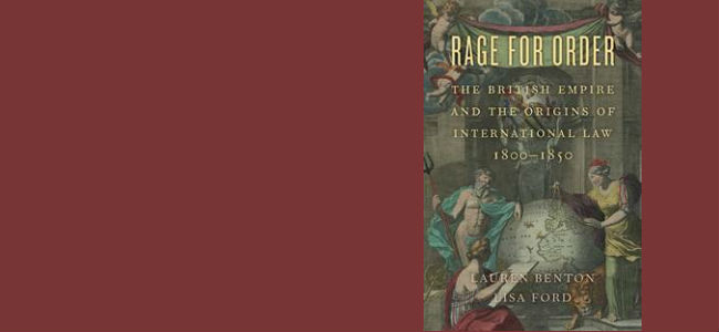 Lauren Benton and Lisa Ford, Rage for Order: The British Empire and the Origins of International Law, 1800-1850 (Harvard University Press, 2016)