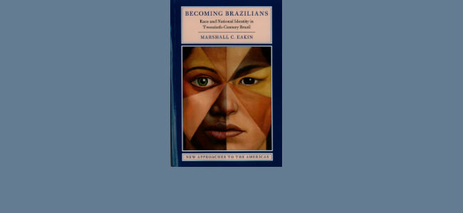 Marshall Eakin, Becoming Brazilians: Race and National Identity in Twentieth-Century Brazil (Cambridge University Press, 2017)