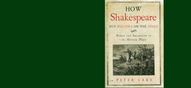Peter Lake, How Shakespeare Put Politics on the Stage: Power and Succession in the History Plays (Yale University Press, 2016)
