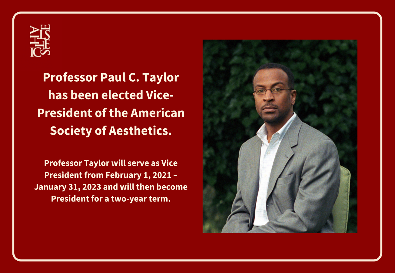 Professor Paul C. Taylor has been elected Vice-President of the American Society of Aesthetics.  Professor Taylor will serve as Vice President from February 1, 2021 – January 31, 2023 and will then become President for a two-year term.