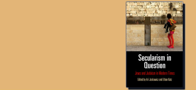 Ari Joskowicz and Ethan B. Katz, editors, Secularism in Question: Jews and Judaism in Modern Times (Philadelphia: University of Pennsylvania Press, 2015)