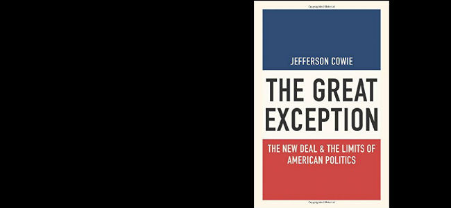 Jeff Cowie, The Great Exception: The New Deal and the Limits of American Politics (Princeton University, 2015)