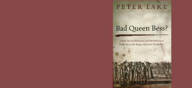 Peter Lake, Bad Queen Bess?: Libels, Secret Histories, and the Politics of Publicity in the Reign of Queen Elizabeth I (Oxford University Press, 2015)